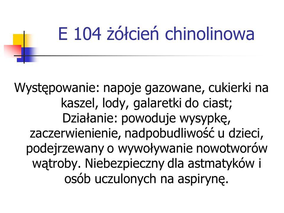 E 104 żółcień chinolinowa Występowanie: napoje gazowane, cukierki na kaszel, lody, galaretki do ciast; Działanie: powoduje wysypkę, zaczerwienienie, n