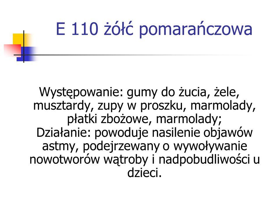 E 110 żółć pomarańczowa Występowanie: gumy do żucia, żele, musztardy, zupy w proszku, marmolady, płatki zbożowe, marmolady; Działanie: powoduje nasile
