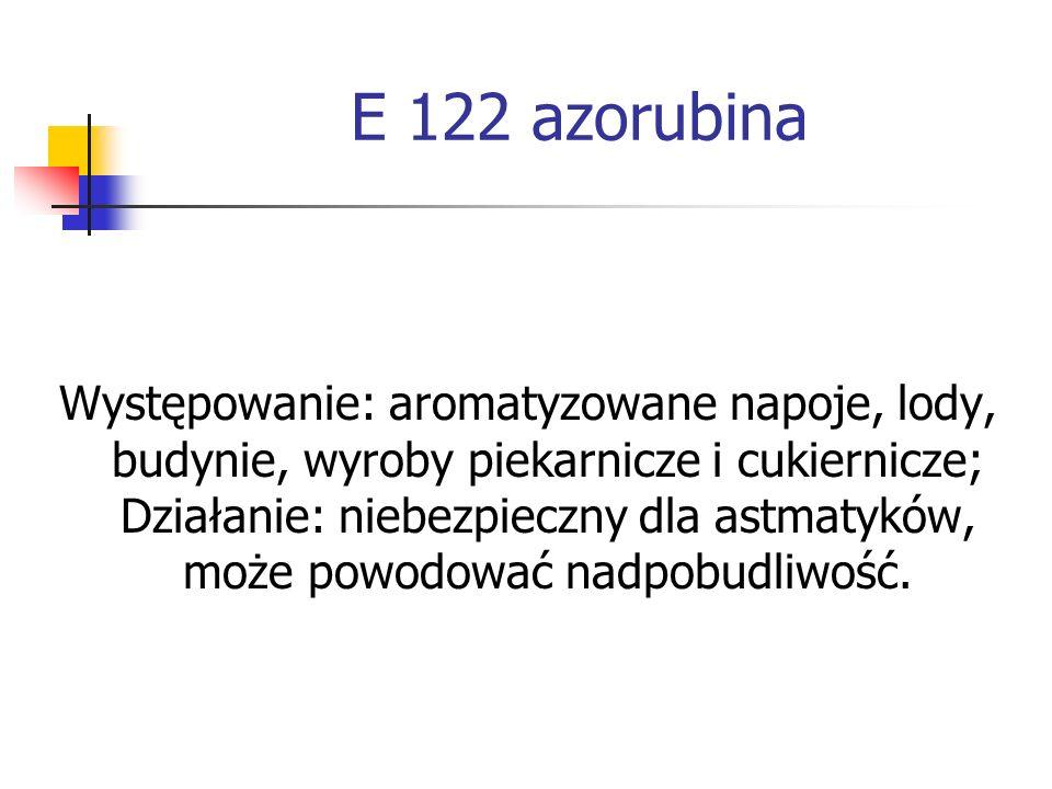 E 122 azorubina Występowanie: aromatyzowane napoje, lody, budynie, wyroby piekarnicze i cukiernicze; Działanie: niebezpieczny dla astmatyków, może pow