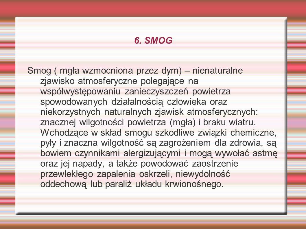 6. SMOG Smog ( mgła wzmocniona przez dym) – nienaturalne zjawisko atmosferyczne polegające na współwystępowaniu zanieczyszczeń powietrza spowodowanych