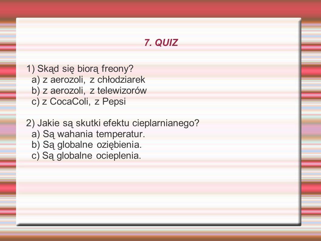 7. QUIZ 1) Skąd się biorą freony? a) z aerozoli, z chłodziarek b) z aerozoli, z telewizorów c) z CocaColi, z Pepsi 2) Jakie są skutki efektu cieplarni