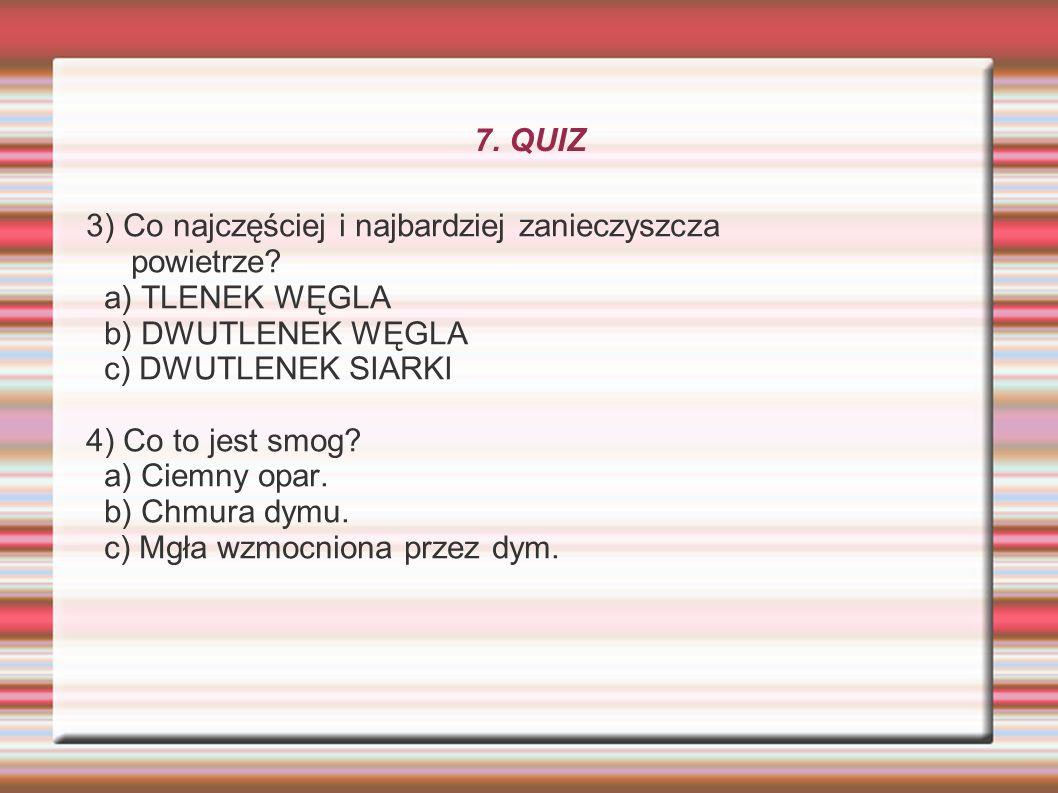 7. QUIZ 3) Co najczęściej i najbardziej zanieczyszcza powietrze? a) TLENEK WĘGLA b) DWUTLENEK WĘGLA c) DWUTLENEK SIARKI 4) Co to jest smog? a) Ciemny