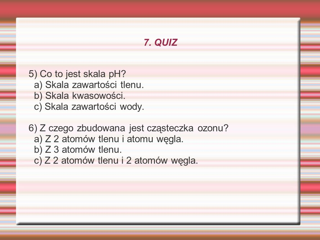 7. QUIZ 5) Co to jest skala pH? a) Skala zawartości tlenu. b) Skala kwasowości. c) Skala zawartości wody. 6) Z czego zbudowana jest cząsteczka ozonu?
