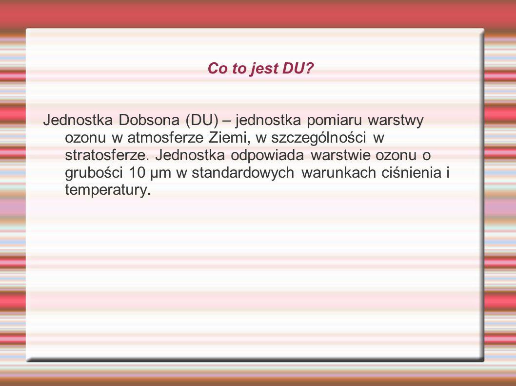 Co to jest DU? Jednostka Dobsona (DU) – jednostka pomiaru warstwy ozonu w atmosferze Ziemi, w szczególności w stratosferze. Jednostka odpowiada warstw