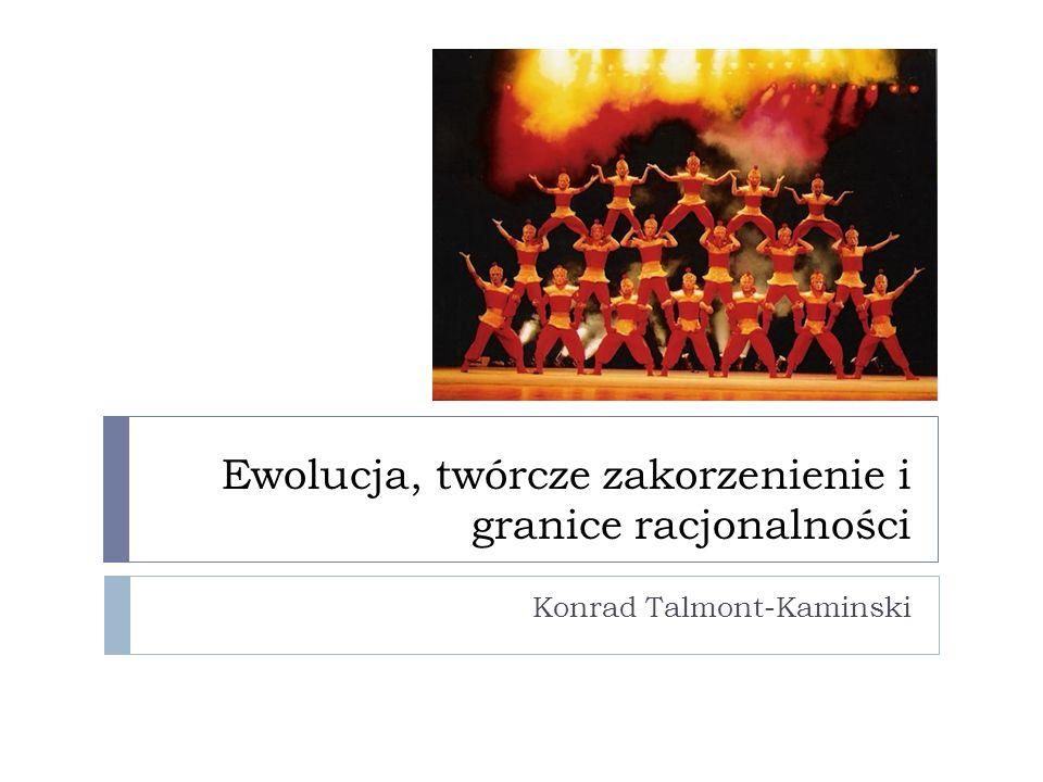 Ewolucja, twórcze zakorzenienie i granice racjonalności Konrad Talmont-Kaminski
