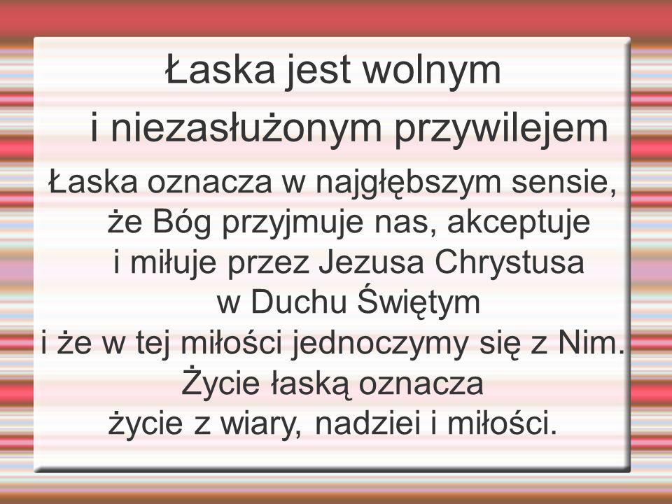 Łaska jest wolnym i niezasłużonym przywilejem Łaska oznacza w najgłębszym sensie, że Bóg przyjmuje nas, akceptuje i miłuje przez Jezusa Chrystusa w Du