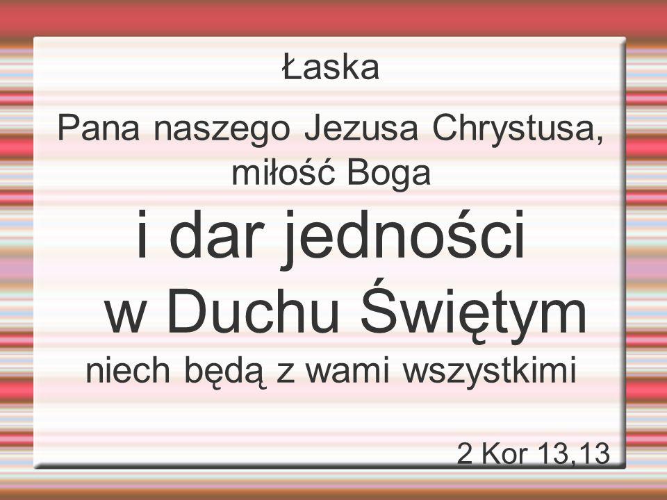 Łaska Pana naszego Jezusa Chrystusa, miłość Boga i dar jedności w Duchu Świętym niech będą z wami wszystkimi 2 Kor 13,13