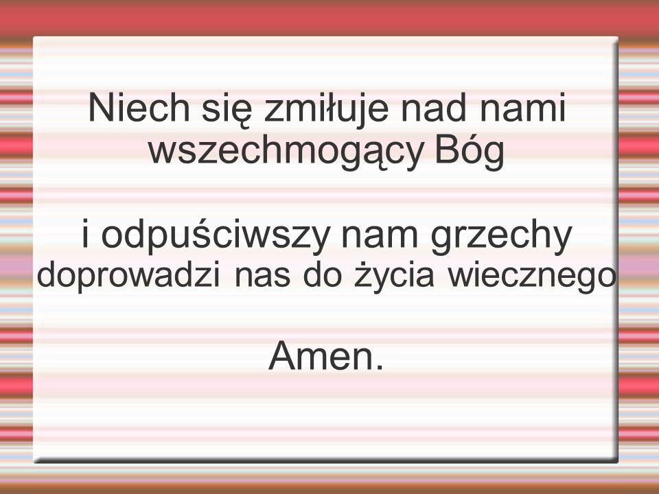 Niech się zmiłuje nad nami wszechmogący Bóg i odpuściwszy nam grzechy doprowadzi nas do życia wiecznego Amen.