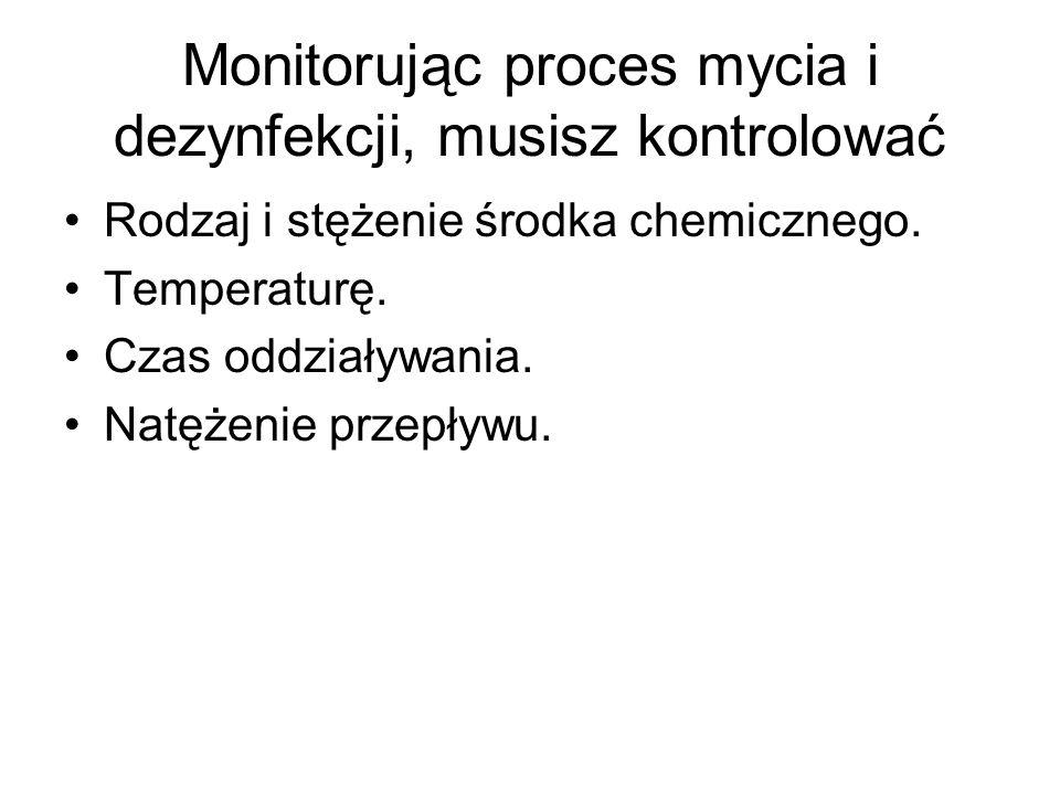 Monitorując proces mycia i dezynfekcji, musisz kontrolować Rodzaj i stężenie środka chemicznego. Temperaturę. Czas oddziaływania. Natężenie przepływu.