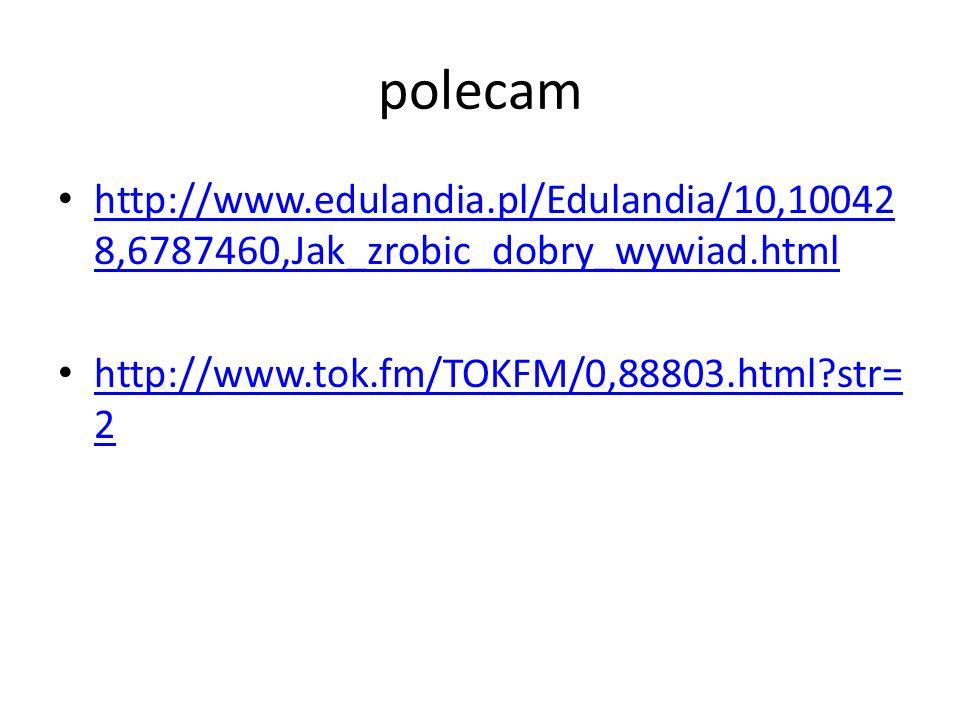 polecam http://www.edulandia.pl/Edulandia/10,10042 8,6787460,Jak_zrobic_dobry_wywiad.html http://www.edulandia.pl/Edulandia/10,10042 8,6787460,Jak_zro