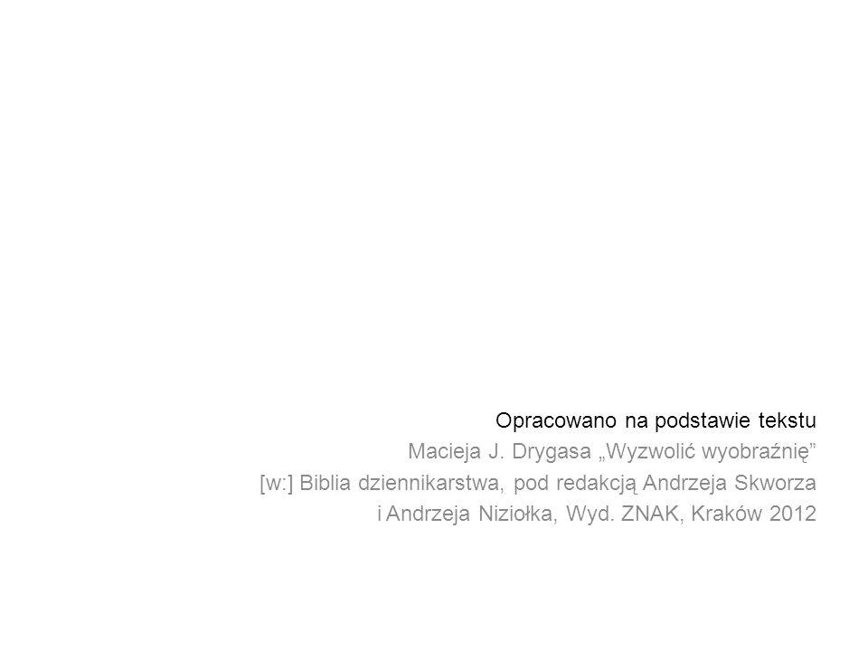 Opracowano na podstawie tekstu Macieja J. Drygasa Wyzwolić wyobraźnię [w:] Biblia dziennikarstwa, pod redakcją Andrzeja Skworza i Andrzeja Niziołka, W