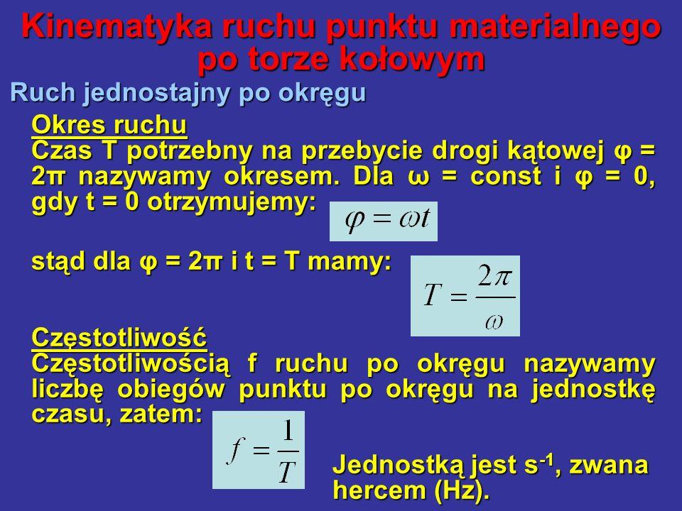 Kinematyka ruchu punktu materialnego po torze kołowym Ruch jednostajny po okręgu Okres ruchu Czas T potrzebny na przebycie drogi kątowej φ = 2π nazywa