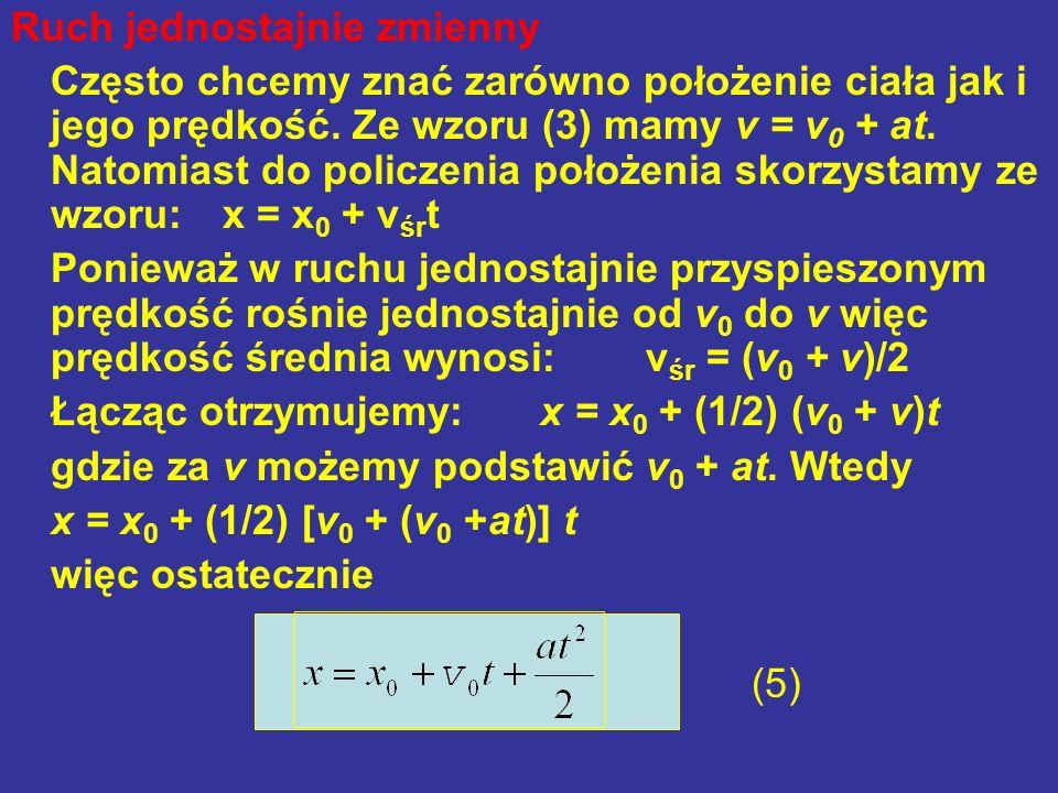 Ruch jednostajnie zmienny Często chcemy znać zarówno położenie ciała jak i jego prędkość. Ze wzoru (3) mamy v = v 0 + at. Natomiast do policzenia poło