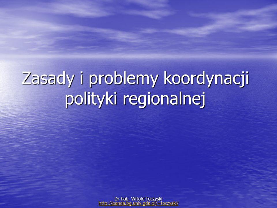 Zasady i problemy koordynacji polityki regionalnej Dr hab. Witold Toczyski http://panda.bg.univ.gda.pl/~toczyski/ http://panda.bg.univ.gda.pl/~toczysk