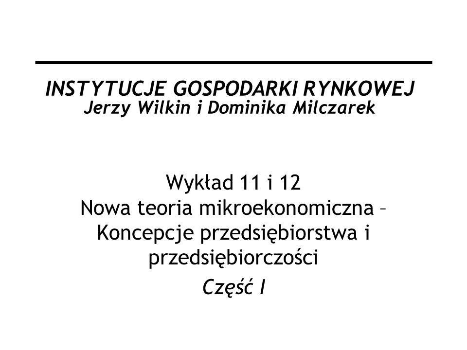 INSTYTUCJE GOSPODARKI RYNKOWEJ Jerzy Wilkin i Dominika Milczarek Wykład 11 i 12 Nowa teoria mikroekonomiczna – Koncepcje przedsiębiorstwa i przedsiębi