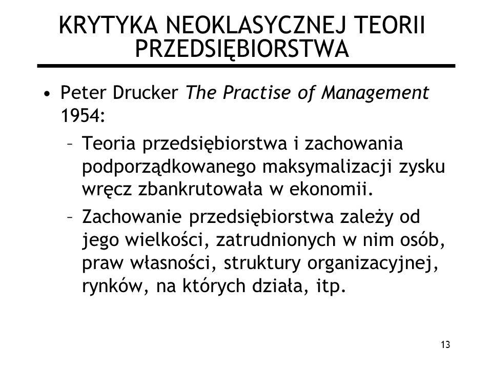 13 KRYTYKA NEOKLASYCZNEJ TEORII PRZEDSIĘBIORSTWA Peter Drucker The Practise of Management 1954: –Teoria przedsiębiorstwa i zachowania podporządkowaneg
