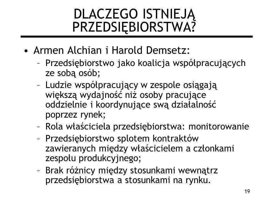 19 DLACZEGO ISTNIEJĄ PRZEDSIĘBIORSTWA? Armen Alchian i Harold Demsetz: –Przedsiębiorstwo jako koalicja współpracujących ze sobą osób; –Ludzie współpra