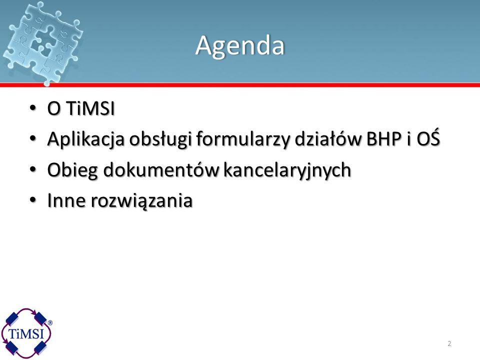 Agenda O TiMSI O TiMSI Aplikacja obsługi formularzy działów BHP i OŚ Aplikacja obsługi formularzy działów BHP i OŚ Obieg dokumentów kancelaryjnych Obi