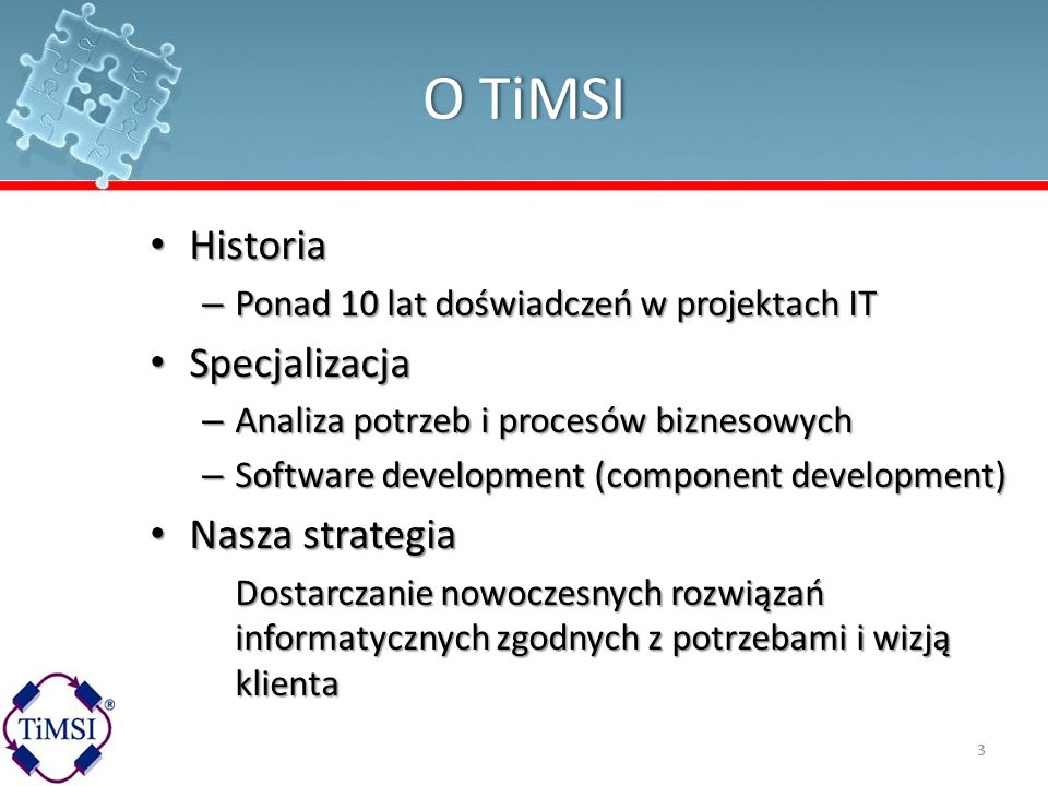 O TiMSIO TiMSI Historia Historia – Ponad 10 lat doświadczeń w projektach IT Specjalizacja Specjalizacja – Analiza potrzeb i procesów biznesowych – Sof