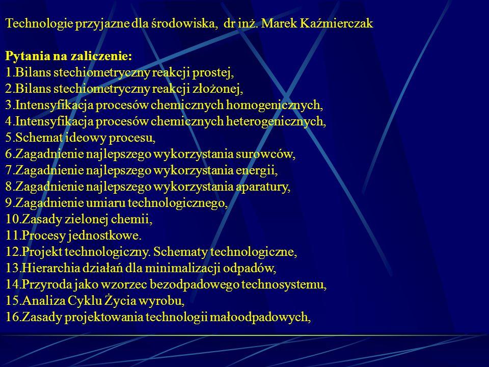 Technologie przyjazne dla środowiska, dr inż. Marek Kaźmierczak Pytania na zaliczenie: 1.Bilans stechiometryczny reakcji prostej, 2.Bilans stechiometr