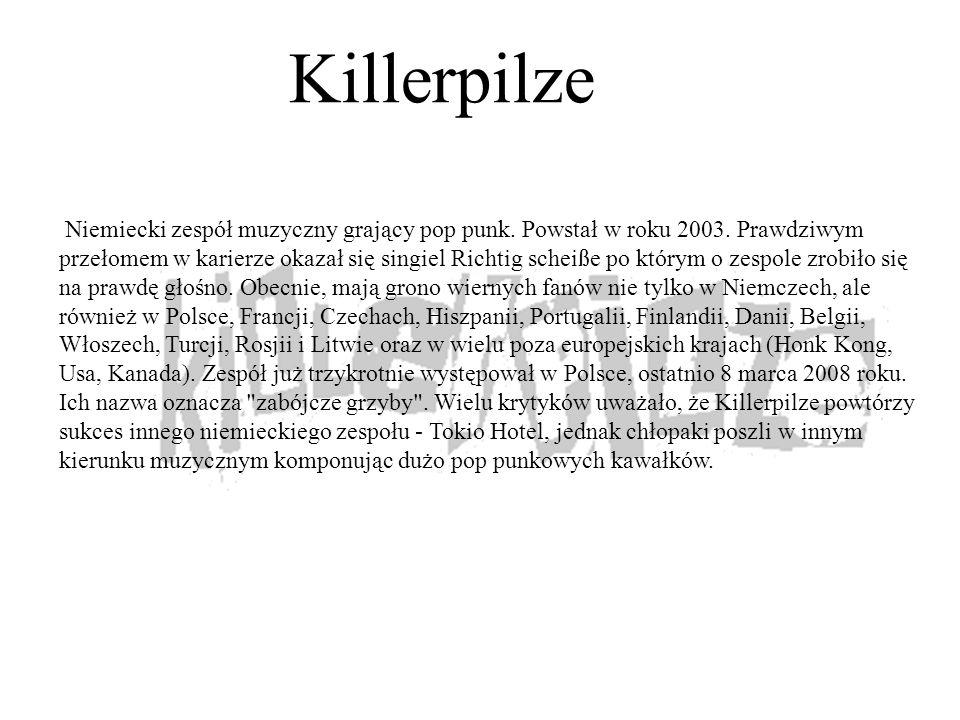 Killerpilze Niemiecki zespół muzyczny grający pop punk. Powstał w roku 2003. Prawdziwym przełomem w karierze okazał się singiel Richtig scheiße po któ