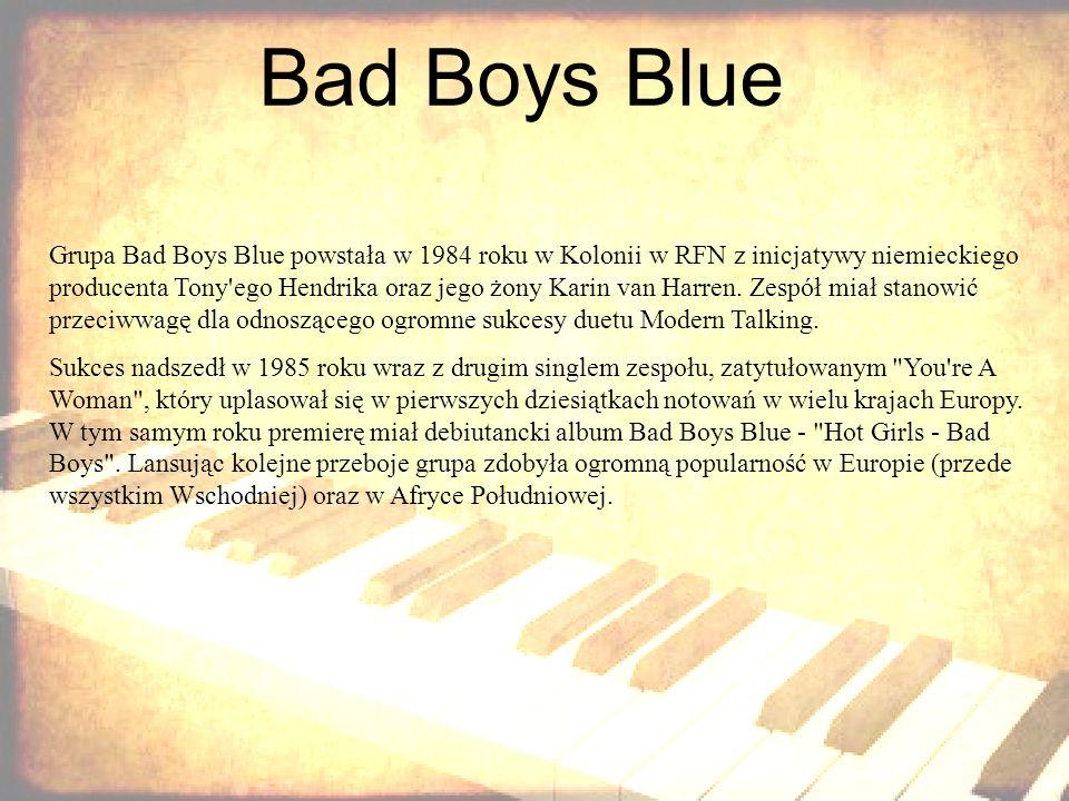Bad Boys Blue Grupa Bad Boys Blue powstała w 1984 roku w Kolonii w RFN z inicjatywy niemieckiego producenta Tony'ego Hendrika oraz jego żony Karin van