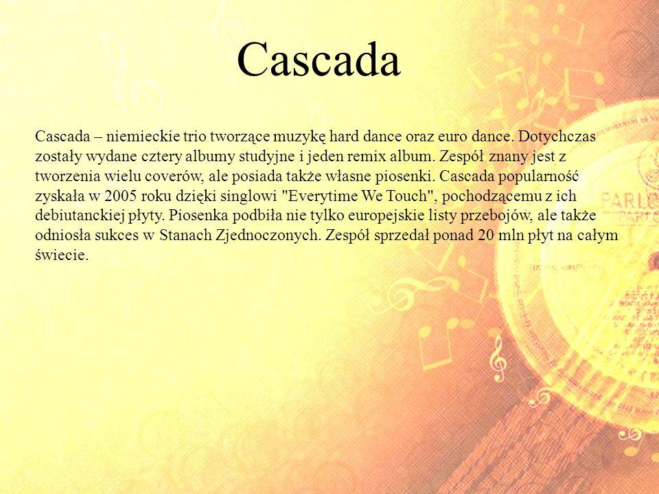 Cascada Cascada – niemieckie trio tworzące muzykę hard dance oraz euro dance. Dotychczas zostały wydane cztery albumy studyjne i jeden remix album. Ze
