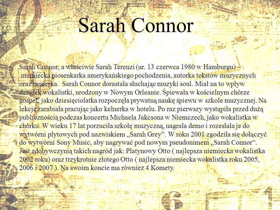 Sarah Connor Sarah Connor, a właściwie Sarah Terenzi (ur. 13 czerwca 1980 w Hamburgu) – niemiecka piosenkarka amerykańskiego pochodzenia, autorka teks