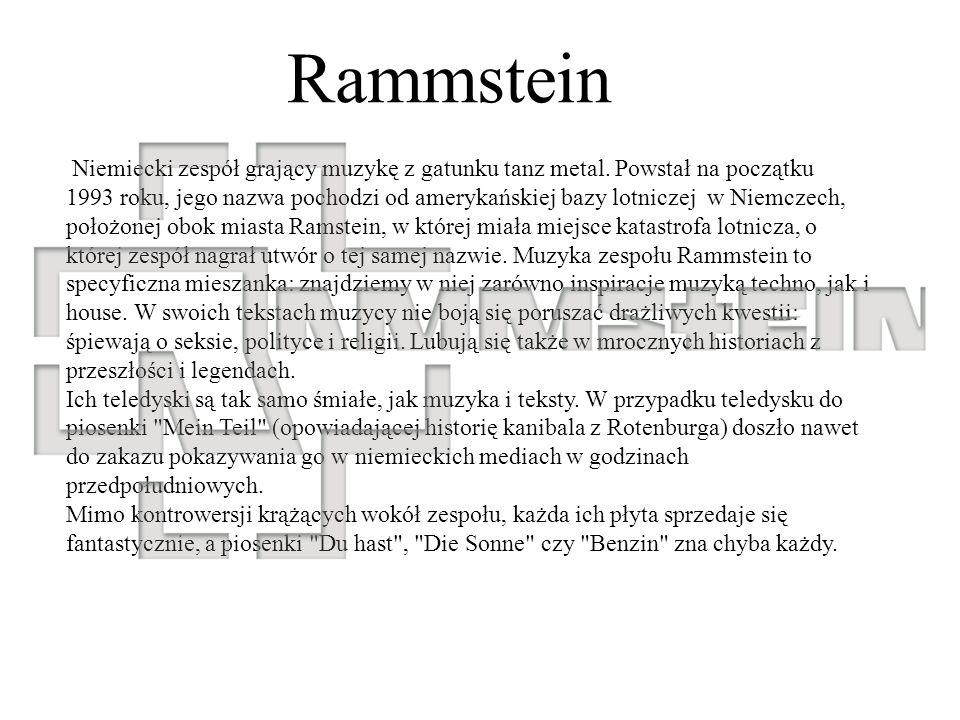 Rammstein Niemiecki zespół grający muzykę z gatunku tanz metal. Powstał na początku 1993 roku, jego nazwa pochodzi od amerykańskiej bazy lotniczej w N