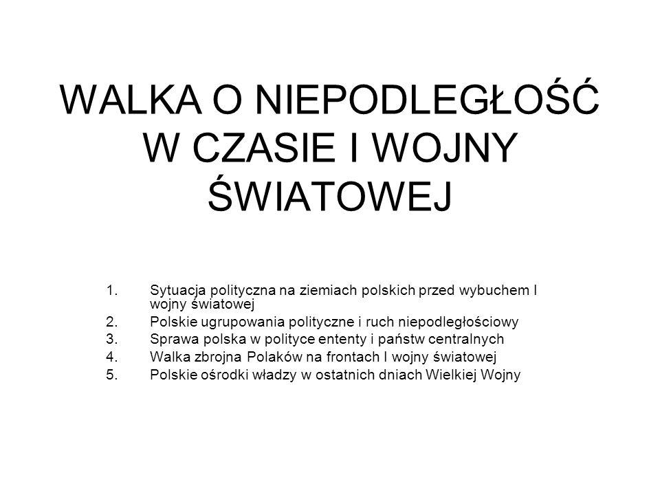 WALKA O NIEPODLEGŁOŚĆ W CZASIE I WOJNY ŚWIATOWEJ 1.Sytuacja polityczna na ziemiach polskich przed wybuchem I wojny światowej 2.Polskie ugrupowania pol