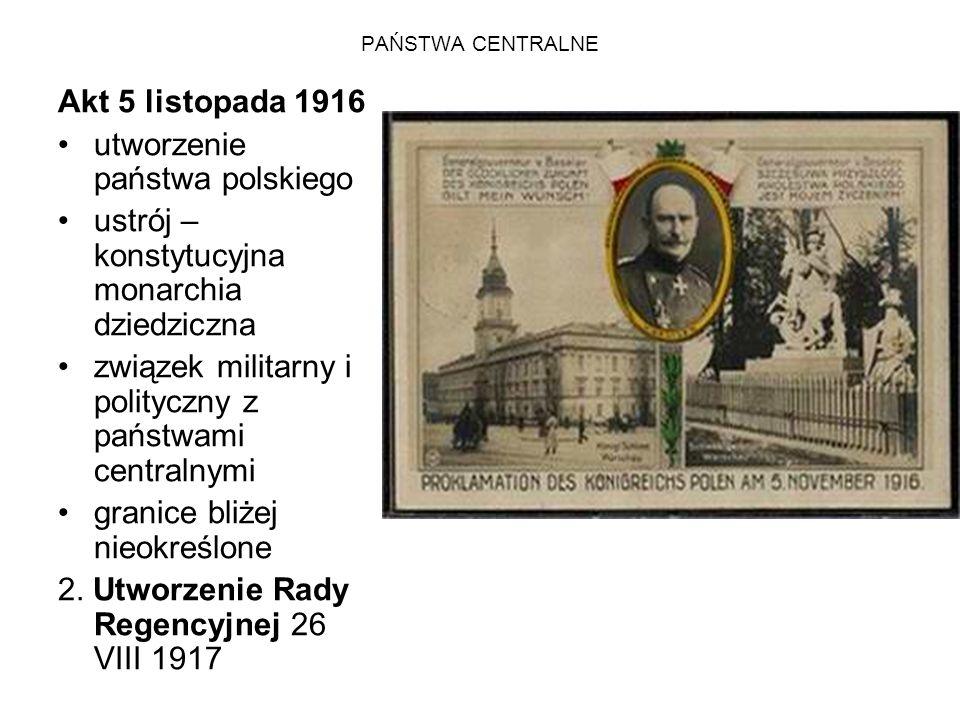 PAŃSTWA CENTRALNE Akt 5 listopada 1916 utworzenie państwa polskiego ustrój – konstytucyjna monarchia dziedziczna związek militarny i polityczny z pańs