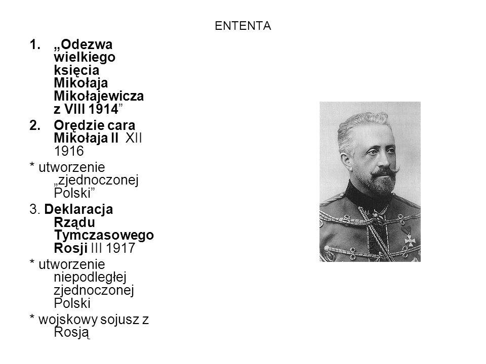 ENTENTA 1.Odezwa wielkiego księcia Mikołaja Mikołajewicza z VIII 1914 2.Orędzie cara Mikołaja II XII 1916 * utworzenie zjednoczonej Polski 3. Deklarac