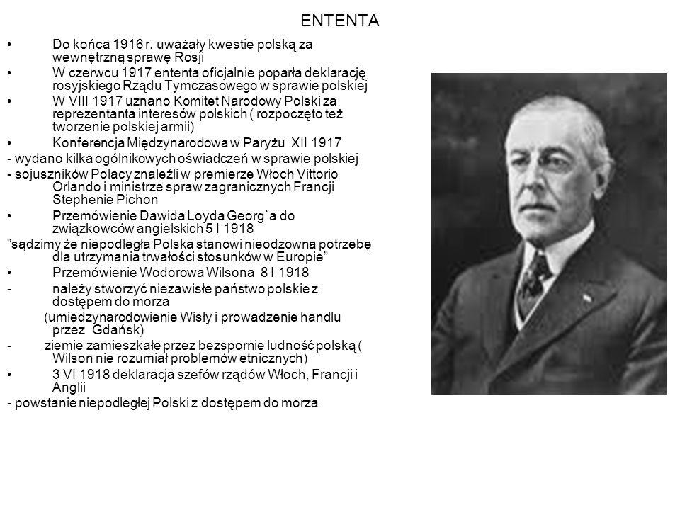 ENTENTA Do końca 1916 r. uważały kwestie polską za wewnętrzną sprawę Rosji W czerwcu 1917 ententa oficjalnie poparła deklarację rosyjskiego Rządu Tymc