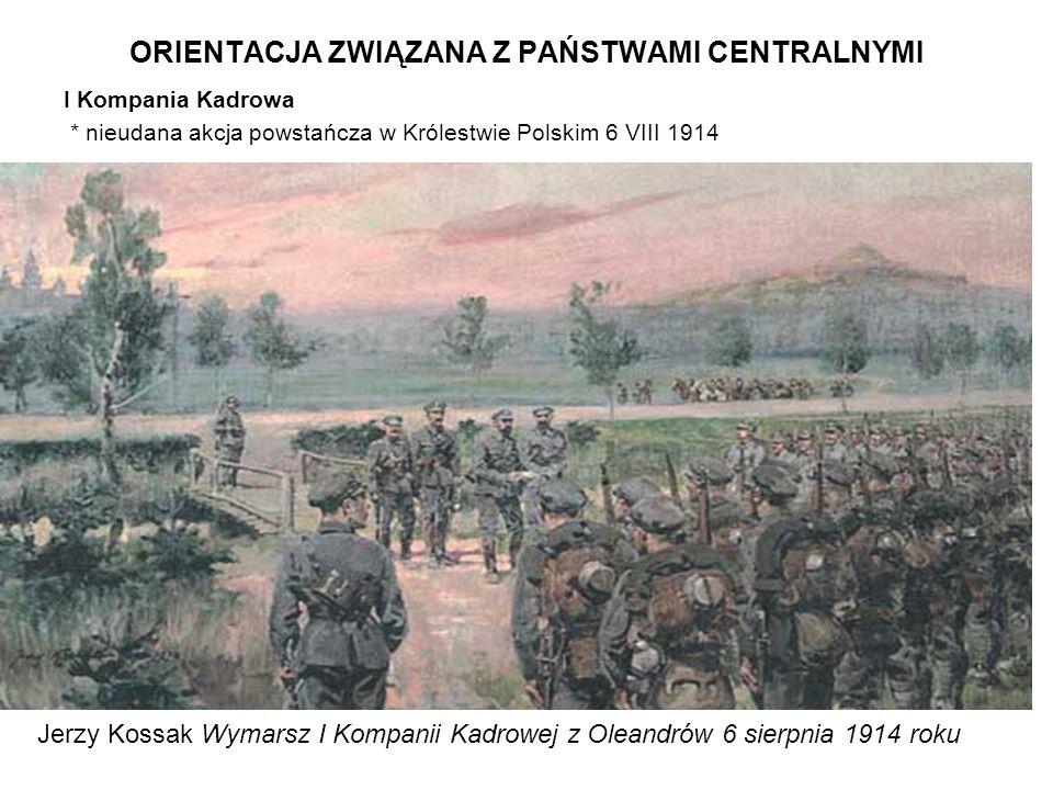 ORIENTACJA ZWIĄZANA Z PAŃSTWAMI CENTRALNYMI I Kompania Kadrowa * nieudana akcja powstańcza w Królestwie Polskim 6 VIII 1914 Jerzy Kossak Wymarsz I Kom