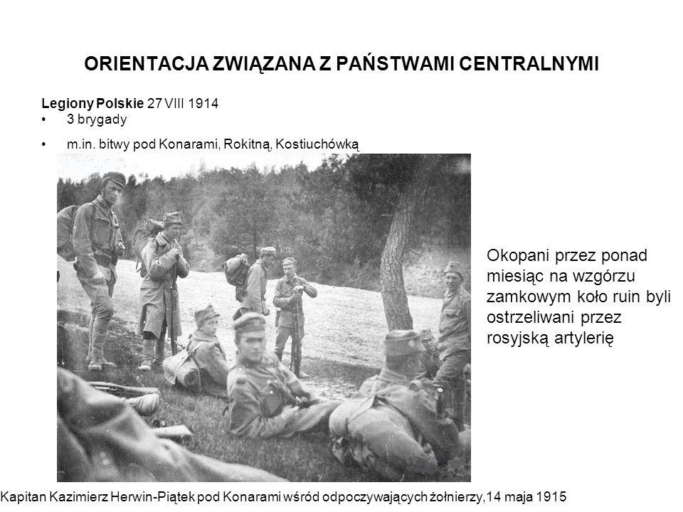 ORIENTACJA ZWIĄZANA Z PAŃSTWAMI CENTRALNYMI Legiony Polskie 27 VIII 1914 3 brygady m.in. bitwy pod Konarami, Rokitną, Kostiuchówką Kapitan Kazimierz H