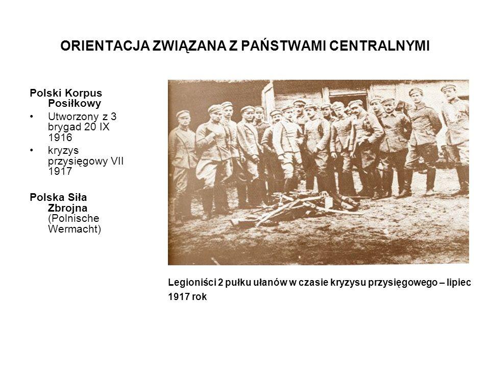 ORIENTACJA ZWIĄZANA Z PAŃSTWAMI CENTRALNYMI Polski Korpus Posiłkowy Utworzony z 3 brygad 20 IX 1916 kryzys przysięgowy VII 1917 Polska Siła Zbrojna (P