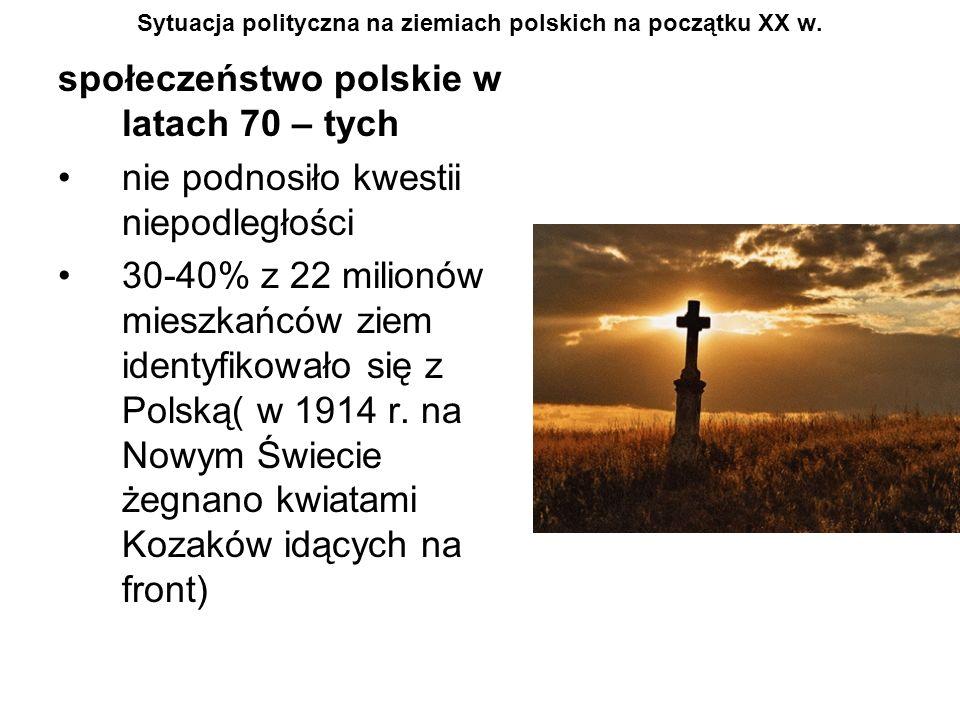 Sytuacja polityczna na ziemiach polskich na początku XX w. społeczeństwo polskie w latach 70 – tych nie podnosiło kwestii niepodległości 30-40% z 22 m