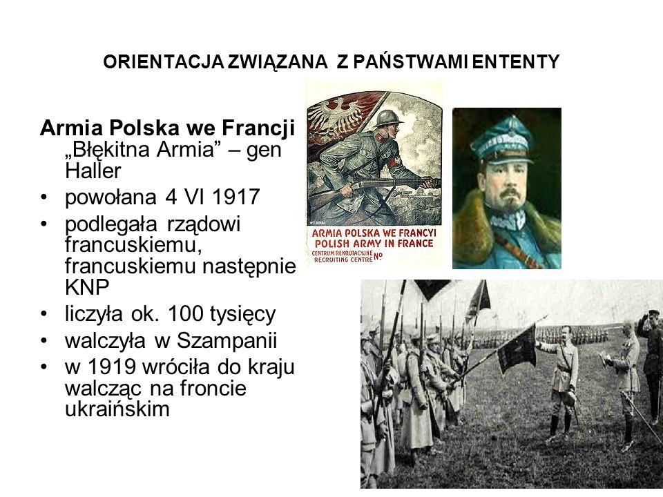 ORIENTACJA ZWIĄZANA Z PAŃSTWAMI ENTENTY Armia Polska we Francji Błękitna Armia – gen Haller powołana 4 VI 1917 podlegała rządowi francuskiemu, francus