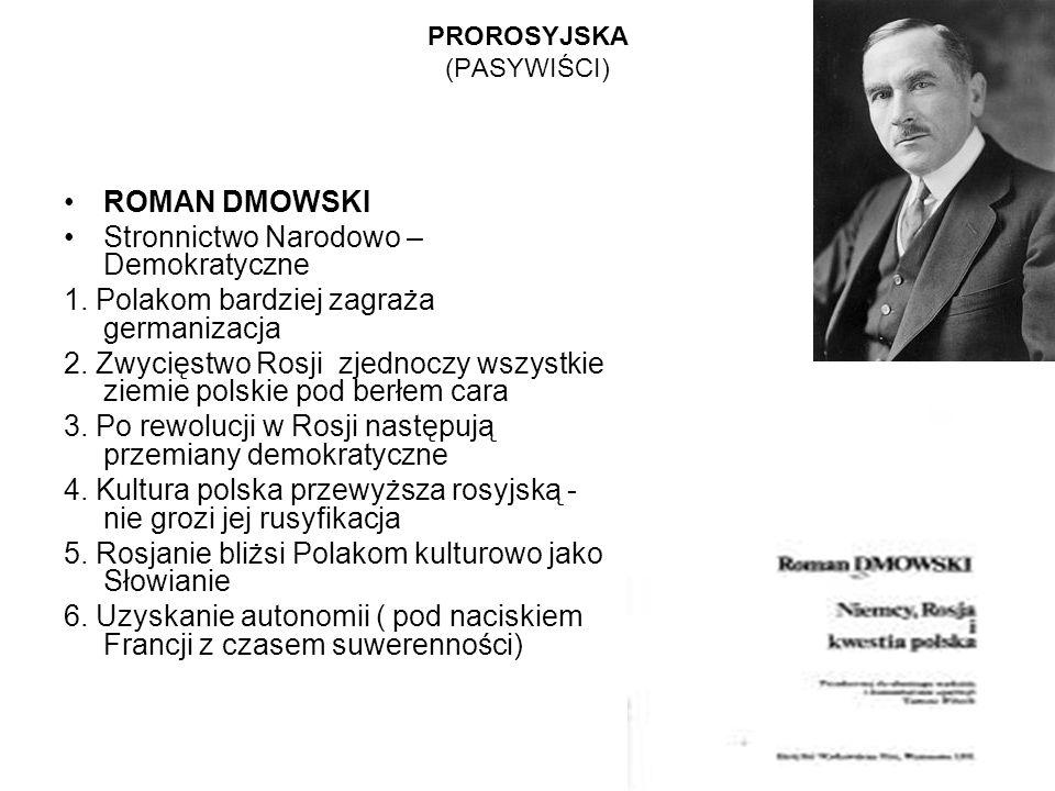 PROROSYJSKA (PASYWIŚCI) ROMAN DMOWSKI Stronnictwo Narodowo – Demokratyczne 1. Polakom bardziej zagraża germanizacja 2. Zwycięstwo Rosji zjednoczy wszy