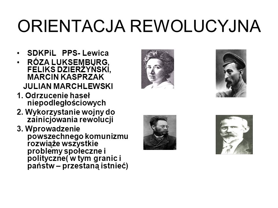 ORIENTACJA REWOLUCYJNA SDKPiL PPS- Lewica RÓZA LUKSEMBURG, FELIKS DZIERŻYŃSKI, MARCIN KASPRZAK JULIAN MARCHLEWSKI 1. Odrzucenie haseł niepodległościow