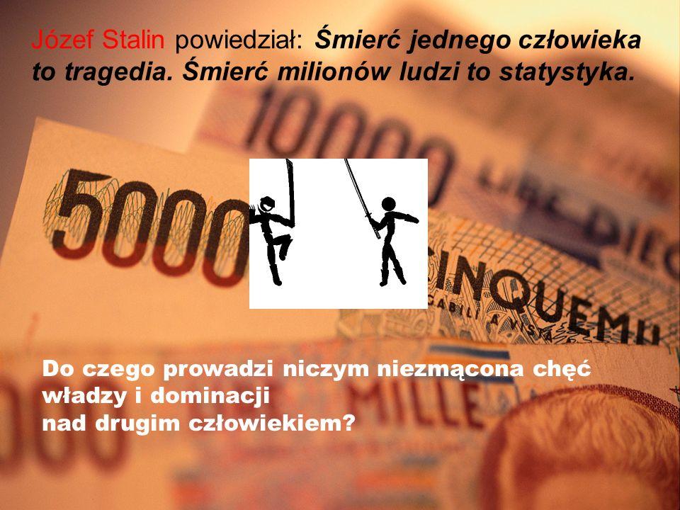 Józef Stalin powiedział: Śmierć jednego człowieka to tragedia. Śmierć milionów ludzi to statystyka. Do czego prowadzi niczym niezmącona chęć władzy i