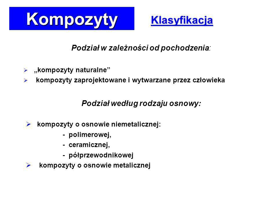 Klasyfikacja Podział w zależności od pochodzenia: kompozyty naturalne kompozyty zaprojektowane i wytwarzane przez człowieka Podział według rodzaju osnowy: kompozyty o osnowie niemetalicznej: - polimerowej, - ceramicznej, - półprzewodnikowej kompozyty o osnowie metalicznej Kompozyty