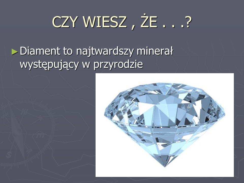 CZY WIESZ, ŻE...? Diament to najtwardszy minerał występujący w przyrodzie Diament to najtwardszy minerał występujący w przyrodzie