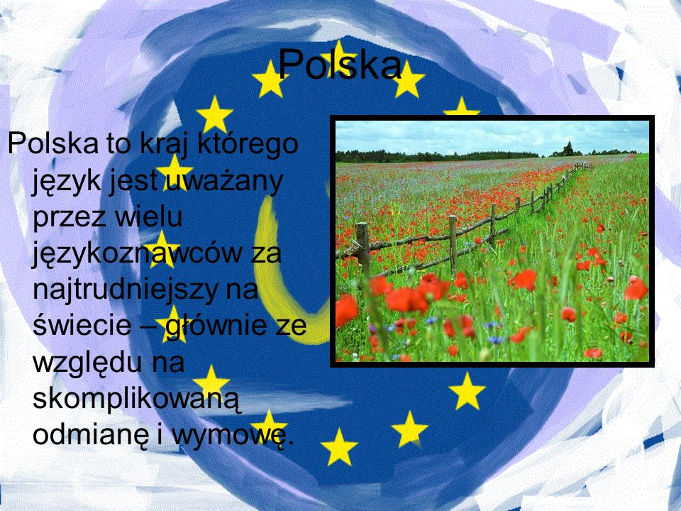 Polska Polska to kraj którego język jest uważany przez wielu językoznawców za najtrudniejszy na świecie – głównie ze względu na skomplikowaną odmianę