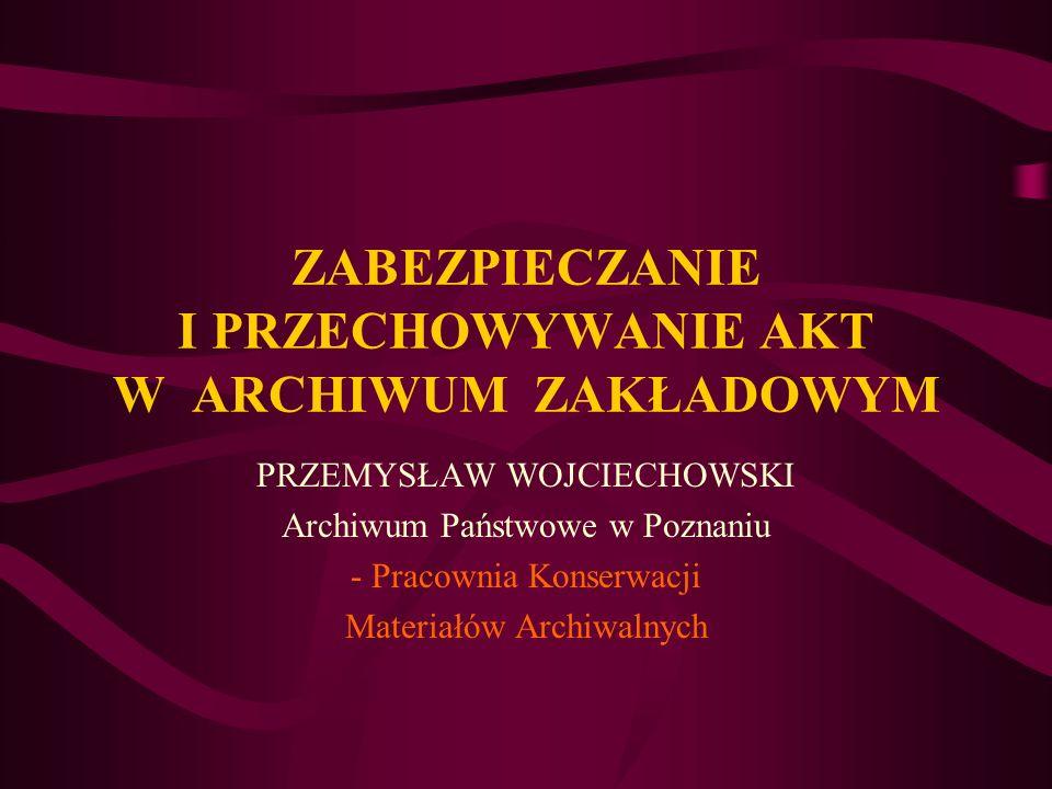 ZABEZPIECZANIE I PRZECHOWYWANIE AKT W ARCHIWUM ZAKŁADOWYM PRZEMYSŁAW WOJCIECHOWSKI Archiwum Państwowe w Poznaniu - Pracownia Konserwacji Materiałów Ar