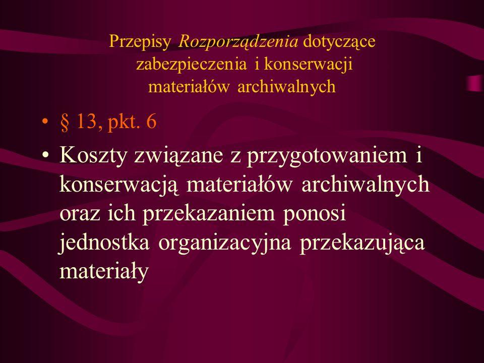 Przepisy Rozporządzenia dotyczące zabezpieczenia i konserwacji materiałów archiwalnych § 16 Przekazywane materiały n a l e ż y: 1) przesznurować w teczkach po usunięciu spinaczy i innych elementów metalowych, 2) umieścić w odpowiednich opakowaniach, wykonanych z materiałów chroniących przed uszkodzeniem mechanicznym, chemicznym lub biologicznym 3) zapakować w pudła lub paczki w postaci ustalonej w porozumieniu z dyrektorem właściwego archiwum państwowego, w zależności od rodzaju materiałów archiwalnych, zaopatrzone w etykiety z nazwą j.o......