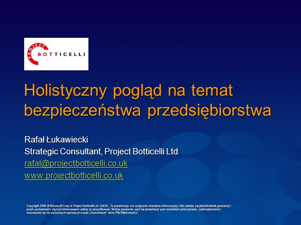 Holistyczny pogląd na temat bezpieczeństwa przedsiębiorstwa Rafał Łukawiecki Strategic Consultant, Project Botticelli Ltd rafal@projectbotticelli.co.u