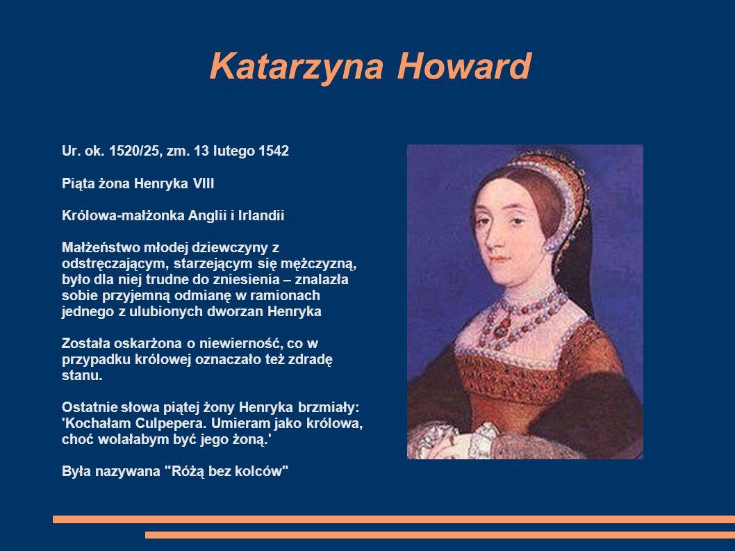 Anna z Kleve Ur. 22 września 1515, zm. 16 lipca 1557 Czwarta żona Henryka VIII Była królową-małżonką Anglii i Irlandii Podczas pierwszego spotkania, H