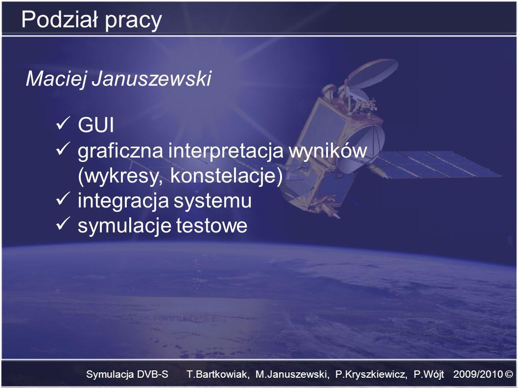 Symulacja DVB-S T.Bartkowiak, M.Januszewski, P.Kryszkiewicz, P.Wójt 2009/2010 © Podział pracy Maciej Januszewski GUI graficzna interpretacja wyników (