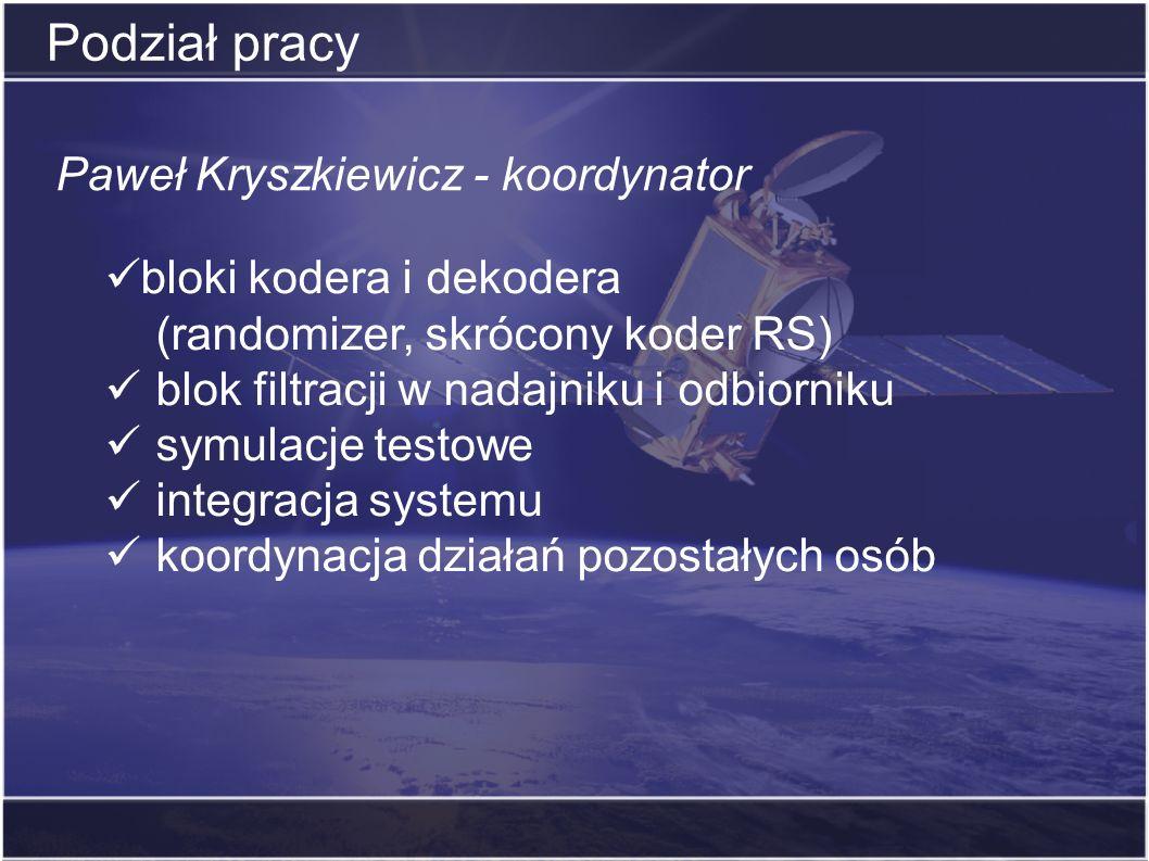 Podział pracy Paweł Kryszkiewicz - koordynator bloki kodera i dekodera (randomizer, skrócony koder RS) blok filtracji w nadajniku i odbiorniku symulac